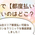 仙台で安い【都度払い】一回ごとに支払い可能なサロン&クリニック比較